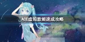 誉名卡盟:ACE虚拟歌姬等级提升技巧 快速升级攻略