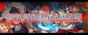 昆明卡盟:《阴阳师妖怪屋》成就在哪